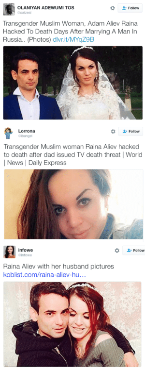 Dad, Muslim, and News: OLANIYAN ADEWUMI TOS  @oatzeal  Follow  Transgender Muslim Woman, Adam Aliev Raina  Hacked To Death Days After Marrying A Man In  Russia.. (Photos) dlvr.it/MYqZ9B   Lorrona  @ibangel  Follow  Transgender Muslim woman Raina Aliev hacked  to death after dad issued TV death threat World  News Daily Express   infowe  @infowe  Follow  Raina Aliev with her husband pictures  koblist.com/raina-aliev-hu... micdotcom:  Trans Muslim woman Raina Aliev reportedly hacked to death after her weddingTransgender Muslim woman Raina Aliev was killed in Russia just days after marrying her husband, Viktor, Yahoo News reported. The full circumstances of her death are unknown, but Aliev's body was found hacked into pieces.The disturbing incident allegedly took place after her father, Alimshaikh Aliev, called for his daughter's execution in a horrific announcement on Russian TV.