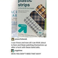 Wiggling: Olastic  strips  antibacterial bandages  helps prevent in'oction  astotod pat torn  dit  upAup  30STEALENDHESNE BANDAGES  powerful weak  I saw these and now all I can think about  is Sam and Dean patching themselves up  after a hunt with these band aids.  wiggle box  DEAN YOU DON'T NEED THAT MANY