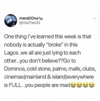 """Memes, True, and Cold Stone: @OlaTheOG  One thing I've learned this week is that  nobody is actually """"broke"""" in this  Lagos.we all are just lying to each  other...you don't believe??Go to  Dominos, cold stone, palms, malls, clubs,  cinemas(mainland & island)everywhere  is FULL...you people are mad  ③③③⑥ So true 😭😂😂 krakstv"""