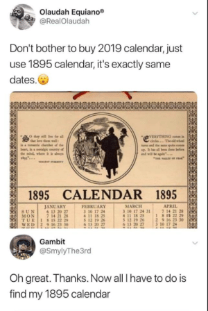 "chamber: Olaudah Equiano®  @RealOlaudah  Don't bother to buy 2019 calendar, just  use 1895 calendar, it's exactly same  dates.  VERYTHING con i  circles...The old wheel  turns and the sne spoke come  up. It has all been done before  and will be sgain""..  O they sill ive for all  that love them well  in a romantie chamber of the  beart, in a otalgic country of  the mind, where it is aways  ""THE ALLET oF FEAK  VENCENT TARKET  1895 CALENDAR 1895  JANUARY  6 13 20 27  7 14 21 28  TUE 1 815 22 29  WED 2 9 16 23 30  FEBRUARY  3 10 17 24  APRIL  7 14 21 28  18 15 22 29  2 9 16 23 30  3 10 17 24  A11 10 4e  MARCH  3 10 17 24 31  4 11 18 25  5 12 19 26  6 13 20 27  SUN  MON  5 12 19 26  6 13 20 27  Gambit  @SmylyThe3rd  Oh great. Thanks. Now all I have to do is  find my 1895 calendar"