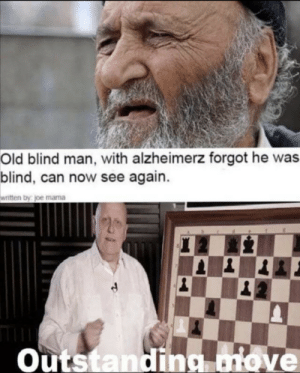 Outstanding Move: Old blind man, with alzheimerz forgot he was  blind, can now see again.  written by joe mama  Outstanding move