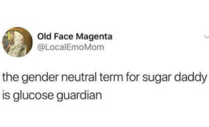 Guardian, Sugar, and Old: Old Face Magenta  @LocalEmoMom  the gender neutral term for sugar daddy  is glucose guardian Stay politically correct