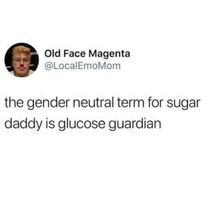 Guardian, Sugar, and Dank Memes: Old Face Magenta  @LocalEmoMom  the gender neutral term for sugar  daddy is glucose guardian @pettylivesmatter is my favorite account rn