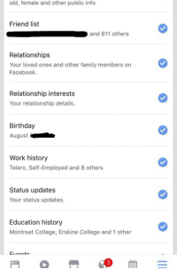 Birthday, College, and Facebook: old, female and other public info  Friend list  and 611 others  Relationships  Your loved ones and other family members on  Facebook.  Relationship interests  Your relationship details.  Birthday  August  Work history  Telerx, Self-Employed and 8 others  Status updates  Your status updates  Education history  Montreat College, Erskine College and 1 other  Linto  3 <p>Internet security PSA:  Do you have a Facebook? Do you even have an old Facebook you don&rsquo;t get on much anymore but it still there? If the answer is yes, then there is a better than average chance that there are dozens if not hundreds of apps and websites that have unrestricted access to your personal information.  When I first thought to check into my app permissions, I was floored to see how much information and data apps I haven&rsquo;t used in years still had access to. Photos, birthdate, friends lists, statuses, the list goes on. Above is a screenshot of just some of the permissions I saw a random app I used when I was 16 had. Of course a lot of this happened in my early days of Facebook when I was far less careful about being safe online. We&rsquo;ve all seen those little games and quizzes pop up on Facebook like &ldquo;which Game of Thrones character are you&rdquo; or &ldquo;how would Morgan Freeman narrate your life&rdquo;. Every one of these Apps and websites can be built by malicious hackers and used to gain access to profile information. And almost no one thinks to go in and revoke the permissions after they&rsquo;re done playing.  To revoke or limit your permissions, go to settings &gt; Account settings &gt; apps.</p>