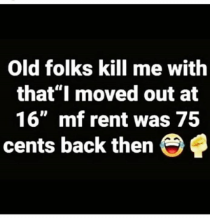 "Old, Hood, and Back: Old folks kill me with  that""I moved out at  16"" mf rent was 75  cents back then 😂💀"