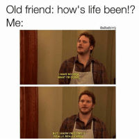 I work nonstop, binge watch Netflix and drink excessively. Yeah, I'm doing really, really well. ・・・ Follow my bro @wilfordbrimly new meme account ・・・ Got this 😅 meme funnymemes funny originalmeme memes: Old friend: how's life been!?  Me  @wilfordbrimly  I HAVE NO IDEA  WHAT I'M DOING  BUT I KNOW I'M DOING IT  REALLY, REALLY WELL. I work nonstop, binge watch Netflix and drink excessively. Yeah, I'm doing really, really well. ・・・ Follow my bro @wilfordbrimly new meme account ・・・ Got this 😅 meme funnymemes funny originalmeme memes