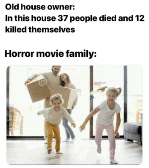 Exactly!!: Old house owner:  In this house 37 people died and 12  killed themselves  Horror movie family: Exactly!!