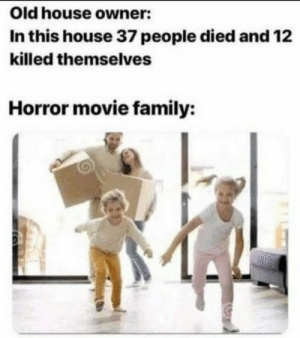 Who want to buy this meme😂 via /r/MemeEconomy https://ift.tt/35gTQBp: Old house owner:  In this house 37 people died and 12  killed themselves  Horror movie family: Who want to buy this meme😂 via /r/MemeEconomy https://ift.tt/35gTQBp