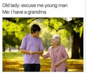 stupid gold digger by hans91399 FOLLOW HERE 4 MORE MEMES.: Old lady: excuse me young man  Me: I have a grandma stupid gold digger by hans91399 FOLLOW HERE 4 MORE MEMES.