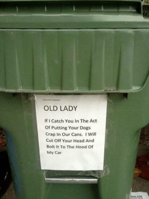 omg-humor:I think this might be a slight overreaction: OLD LADY  If I Catch You In The Act  Of Putting Your Dogs  Crap In Our Cans. I Will  Cut Off Your Head And  Bolt It To The Hood Of  My Car omg-humor:I think this might be a slight overreaction