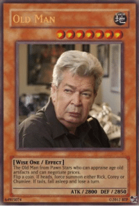pawn stars: OLD MA  [WISE ONE EFFECT]  The Old Man from Pawn Stars who can appraise age old  artifacts and can negotiate prices  Flip a coin. If heads, force either Rick, Corey or  Chumlee. If tails, fall asleep and lose a turn,  ATK 2800 DEF 2850  61915074  02012 BTP