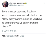 "Blackpeopletwitter, Jesus, and Old Man: old man bangers  @FindusPancake  My mum was teaching first holy  communion class, and a kid asked her  ""How many communions do you have  to do before you've eaten a whole  Jesus?""  24/3/18, 8:48 am  10K Retweets 35.1K Likes <p>About 12-20 communions per One Jesus (via /r/BlackPeopleTwitter)</p>"