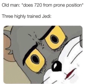 Jedi, Old Man, and Old: Old man: *does 720 from prone position*  Three highly trained Jedi: It's treason then
