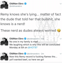 From the desk of Hot 97's Ebro (in remyma's diss song she said nickiminaj f*cked Ebro): Old Man Ebro  @oldmanebro  Remy knows she's lying... matter of fact  the dude that told her that bullshit, she  knows is a nerd!  These nerd as dudes always worried  OldMan Ebro  @oldman ebro 6m  No one in my family is mad  We laughing which is why this will be concluded  Monday at 8A on  a HOT97  OldMan Ebro  @oldman ebro 2m  Now this Remy record is fucking flames tho..  all wanted beef, so here we go! From the desk of Hot 97's Ebro (in remyma's diss song she said nickiminaj f*cked Ebro)