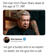 Old Guy: Old man from Pawn Stars dead at  the age of 77, RIP.  @therecoveringproblemchild  Rick Harrison  @GoldSilverPawn  Ive got a buddy who is an expert  on death, let me give him a call