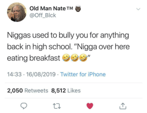 "Mans just out here tryna get some nutritious: Old Man Nate TM  @Off_Blck  Niggas used to bully you for anything  back in high school. ""Nigga over here  eating breakfast ""  14:33 16/08/2019 Twitter for iPhone  2,050 Retweets 8,512 Likes Mans just out here tryna get some nutritious"