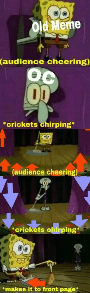 Meme, Squidward, and Old: Old Meme  (audience  cheering)  Oc  *crickets chirping*  (audience cheering)  *crickets  *makes it to front page* The Incomparable Squidward!