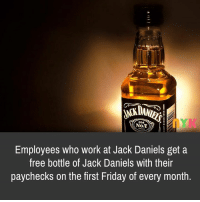 Jack Daniels: old  No.t  Employees who work at Jack Daniels get a  free bottle of Jack Daniels with their  paychecks on the first Friday of every month.