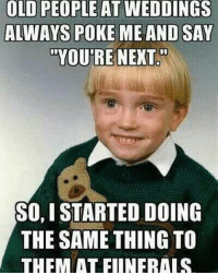 You are next lol funny haha next funeral wtf lmao: OLD PEOPLE AT WEDDINGS  ALWAYS POKE ME AND SAY  TOYOUTRE NEXT  SO,I STARTED DOING  THE SAME THING TO  THEM AT FIINERALS You are next lol funny haha next funeral wtf lmao