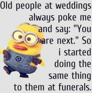 "45 Funny Quotes Laughing So Hard 37: Old people at weddings  always poke me  and say: ""You  are next."" So  i started  doing the  same thing  to them at funerals. 45 Funny Quotes Laughing So Hard 37"