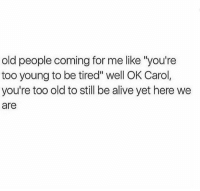 """Alive, Memes, and Old People: old people coming for me like """"you're  too young to be tired"""" well OK Carol,  you're too old to still be alive yet here we  are"""