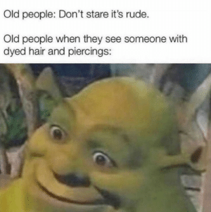 Old People, Rude, and Hair: Old people: Don't stare it's rude.  Old people when they see someone with  dyed hair and piercings: S̶t̶o̶p̶ s̶t̶a̶r̶i̶n̶g̶.