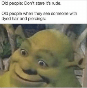 Old people: Old people: Don't stare it's rude.  Old people when they see someone with  dyed hair and piercings: Old people