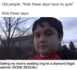 "The future generations will be strong: Old people: ""Kids these days have no guts""  Kids these days:  Selling my mom's wedding ring for a diamond fidget  spinner (GONE SEXUAL) The future generations will be strong"