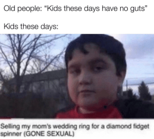 """me_irl: Old people: """"Kids these days have no guts""""  Kids these days:  Selling my mom's wedding ring for a diamond fidget  spinner (GONE SEXUAL) me_irl"""