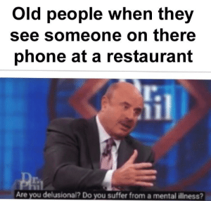 It's an outrage: Old people when they  see someone on there  phone at a restaurant  l.  il  T.  Are you delusional? Do you suffer from a mental iliness? It's an outrage