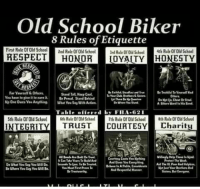 : Old School Biker  8 Rules of Etiquette  RESPECT HONORYAITY HONESTY  First Rule Of Ocool2nd Rule orOld School  rd Rule or Old Schoo  RESP  Far Yeurself&Others  Stand Tall Hecp Col  Yeu haue te give it to rar itePenu Stamd Behind  Otlers  Table offered l,' F1.1-G21  5th Rule Of Old School6th Role Of Old SthoolTth Rule Of Old School h Rule Of Old School  INTEGRITY TRUST COURTESYharity