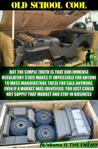 FWD: OLD SCHOOL COOL!!: OLD SCHOOL COOL  BUT THE SIMPLE TRUTH IS THAT OUR IMMENSE  REGULATORY STATE MAKES IT IMPOSSIBLE FOR ANYONE  TO MASS MANUFACTURE THESE FOR SALE ANYMORE.  EVEN IF A MARKET WASIDENTIFIED, YOU JUST COULD  NOT SUPPLY THAT MARKET AND STAY IN BUSINESS  fb/obama IS THE ENEMY FWD: OLD SCHOOL COOL!!