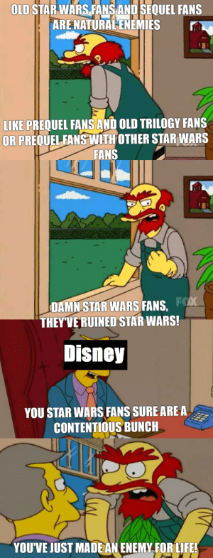 Don't mess with Star Wars fans: OLD STARWARSFANSAND SEQUEL FANS  ARE NATURALENEMIES  LIKE PREQUEL FANS AND OLD TRILOGY FANS  OR PREQUELFANS WITHOTHER STAR WARS  FANS  DAMN STAR WARS FANS,  THEYVE RUINED STAR WARS!  Disney  YOU STAR WARS FANS SURE ARE A  CONTENTIOUS BUNCH  YOUVE JUST MADE AN ENEMY.FOR LIFE! Don't mess with Star Wars fans