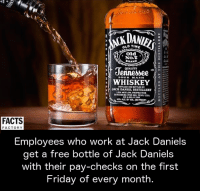 Jack Daniels: OLD TIME  Old  No.  BRAND  QUALITY  SOUR MASH  WHISKEY  JACK DANIEL DISTILLERY  FACTS  FACTORY  Employees who work at Jack Daniel  get a free bottle of Jack Daniels  with their pay-checks on the first  Friday of every month
