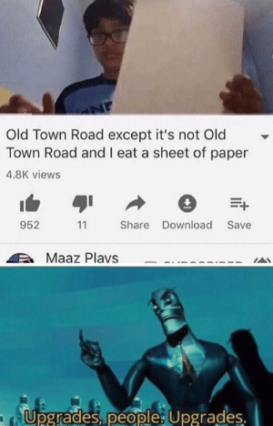 better than the actual song isn't it?: Old Town Road except it's not Old  Town Road and I eat a sheet of paper  4.8K views  E+  952  Share Download  Save  11  Maaz Plavs  Upgrades, people Upgrades. better than the actual song isn't it?