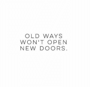 Old, Doors, and Open: OLD WAYS  WON'T OPEN  NEW DOORS