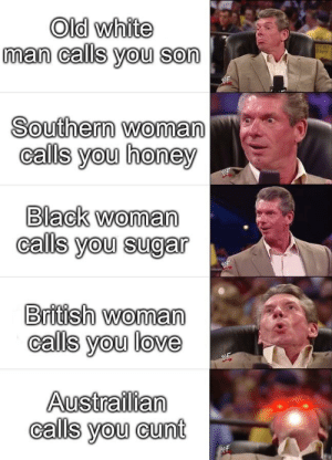 Looks like you're in need of an Ed. U. Cation.: Old white  man calls you son  Southern woman  calls you honey  Black woman  calls you sugar  British woman  calls you love  Austrailian  calls you cunt  WF Looks like you're in need of an Ed. U. Cation.