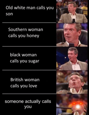 I am lonely: Old white man calls you  son  Southern woman  calls you honey  black woman  calls you sugar  British woman  calls you love  someone actually calls  you I am lonely