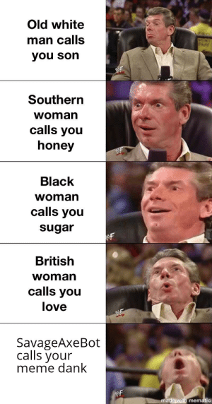 Reddit Cultural Appropriation: Old white  man calls  you son  Southern  woman  calls you  honey  Black  woman  calls you  sugar  British  woman  calls you  love  SavageAxeBot  calls your  meme dank  WF  made with mematic Reddit Cultural Appropriation