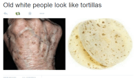 White People, White, and Old: Old white people look like tortillas