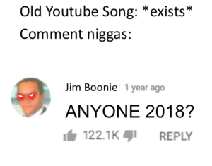 Who Els watching this right now?: Old Youtube Song: *exists*  Comment niggas:  Jim Boonie 1 year ago  ANYONE 2018?  122.1KREPLY Who Els watching this right now?