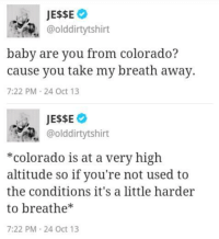 Colorado, Baby, and You: @olddirtytshirt  baby are you from colorado?  cause you take my breath away.  7:22 PM 24 Oct 13   @olddirtytshirt  *colorado is at a very high  altitude so if you're not used to  the conditions it's a little harder  to breathe*  7:22 PM 24 Oct 13