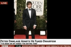 Live, Peter Dinklage, and Time: OLDEN  OBE  LIVE  PETER DINKLAGE ADMITs HE FAKED DWARFISM  I'VE BEEN ON MY KNEES THE ENTIRE TIME  BBICNEWS 17:46 NEWSPAPERS FOR LIBEL AND BREACH OF PRIVAC