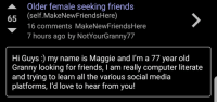 <p>Maggie wants to make friends!!! Let&rsquo;s help her out!!!</p>: Older female seeking friends  65 (self.MakeNewFriendsHere)  16 comments MakeNewFriendsHere  7 hours ago by NotYourGranny77  Hi Guys :) my name is Maggie and I'm a 77 year old  Granny looking for friends, I am really computer literate  and trying to learn all the various social media  platforms, 'd love to hear from you! <p>Maggie wants to make friends!!! Let&rsquo;s help her out!!!</p>