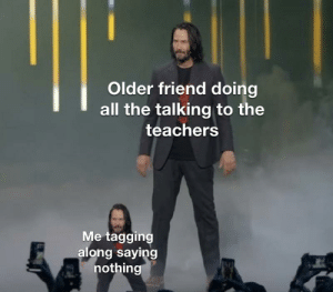 Dank Memes, All The, and Can: Older friend doing  all the talking to the  teachers  Me tagging  along saying  nothing Can i get a permission slip?