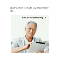 LOL THIS IS SO FUNNY: Older people trying to use technology  like...  What the fuck am I doing...? LOL THIS IS SO FUNNY