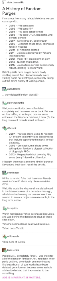 """Fanfiction, Fbi, and Internet: olderthannetfic  A History of Fandom  Purges  I'm curious how many related deletions we can  come up with.  2002 FFN bans porn  2002 FFN bans RPF  2004 FFN bans script format  2005 FFN bans CYOA, Readerfic, 2nd  person, Songfic  2007- Strikethrough, Boldthrough  2009- GeoCities shuts down, taking old  fannish websites  2010 FFN forums deleted  2011 Delicious destroyed by Yahoo's  incompetence  2012 major FFN crackdown on porn  2014 Quizilla shuts down  2015 - Journalfen's servers become fully  robust, deleting Fandom Wank  Didn't quizilla have purges before finally  shutting down? And I know basically every  vidding home hot destroyed, repeatedly taking  out the entire history of vidding online  unclutterme  they deleted Fandom Wank???  olderthannetfic  Well, not specifically. Journalfen failed  completely and has never come back. FW was  on Journalfen, so while you can see some  entries on the Wayback machine, I think (?), the  long comment threads aren't archived  elfwreck  2007- Youtube starts using its """"content  ID"""" system to identify (and block) works  that include copyrighted material in their  database  2009 Greatestjournal shuts down,  taking down fandom's biggest collection  of blog-style RPGs  2012- Megaupload shut down by FBI;  some (many?) fanvid archives lost  I thought there was also some kind of purge at  Deviantart, but I don't recall the details  pearlmaser  I'd like to remind folks that there was literally  wank last month about why do we need the  OTW  Well, this would be why: we sincerely believed  in the internet values of a decade or two ago,  which involved owning our own servers if we  wanted to see our projects remain stable, in the  long term, online.  liz-squids  Worth mentioning: Yahoo purchased GeoCities,  and was behind the decision to shut all those  sites down  Yahoo's incompetence destroyed Delicious.  Yahoo owns Tumblr  whitmerule  1356: 50% of monks  tsuki-chibi  People just... completely forget. I wa"""