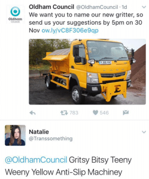Our New: Oldham Council @OldhamCouncil 1d  We want you to name our new gritter, so  send us your suggestions by 5pm on 30  Nov ow.ly/vC8F306e9qp  Oldham  Council  YJ66 VHC  . E  783  546  Natalie  @Transsomething  @OldhamCouncil Gritsy Bitsy Teeny  Weeny Yellow Anti-Slip Machiney