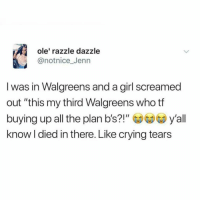 """Crying, Girl, and Walgreens: ole' razzle dazzle  @notnice_Jenn  I was in Walgreens and a girl screamed  out """"this my third Walgreens who tf  buying up all the plan b's?!""""y'all  know l died in there. Like crying tears That was me. I screamed that."""