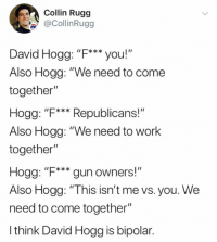 "Memes, Work, and Bipolar: olin Rugg  @CollinRugg  David Hogg: ""F***you!""  Also Hogg: ""We need to come  together""  Hogg: ""F**Republicans!""  Also Hogg: ""We need to work  together""  Hogg: ""F*** gun owners!  Also Hogg: ""This isn't me vs. you. We  need to come together""  I think David Hogg is bipolar."